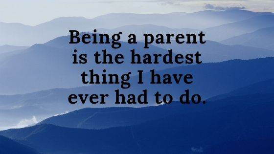 _Being a parent is the hardest thing I've ever had to do._