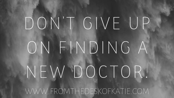Don't give up on finding a new doctor.