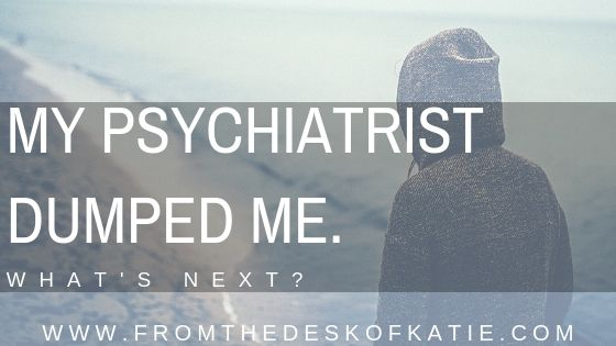 My Psychiatrist Dumped Me.