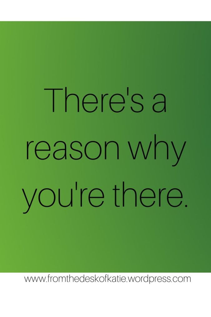There's a reason why you're there.